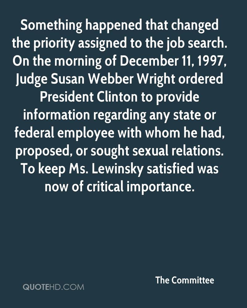 Something happened that changed the priority assigned to the job search. On the morning of December 11, 1997, Judge Susan Webber Wright ordered President Clinton to provide information regarding any state or federal employee with whom he had, proposed, or sought sexual relations. To keep Ms. Lewinsky satisfied was now of critical importance.
