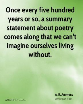Once every five hundred years or so, a summary statement about poetry comes along that we can't imagine ourselves living without.