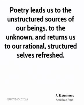 A. R. Ammons - Poetry leads us to the unstructured sources of our beings, to the unknown, and returns us to our rational, structured selves refreshed.