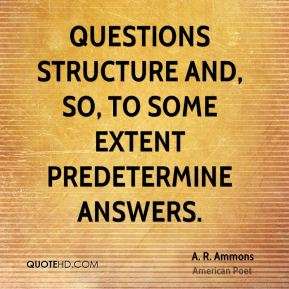 Questions structure and, so, to some extent predetermine answers.