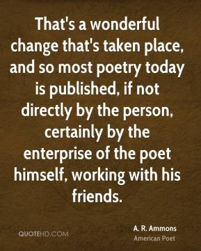 That's a wonderful change that's taken place, and so most poetry today is published, if not directly by the person, certainly by the enterprise of the poet himself, working with his friends.