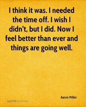 Aaron Miller - I think it was. I needed the time off. I wish I didn't, but I did. Now I feel better than ever and things are going well.