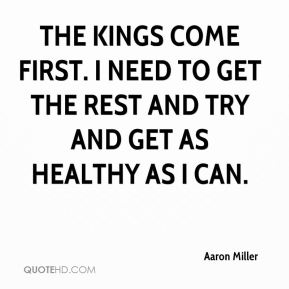 Aaron Miller - The Kings come first. I need to get the rest and try and get as healthy as I can.