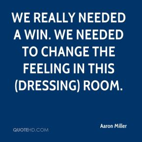 Aaron Miller - We really needed a win. We needed to change the feeling in this (dressing) room.