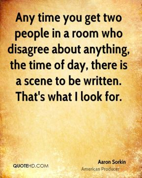Any time you get two people in a room who disagree about anything, the time of day, there is a scene to be written. That's what I look for.