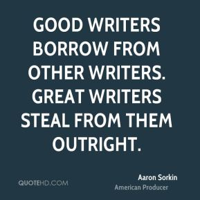 Aaron Sorkin - Good writers borrow from other writers. Great writers steal from them outright.