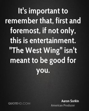 """Aaron Sorkin - It's important to remember that, first and foremost, if not only, this is entertainment. """"The West Wing"""" isn't meant to be good for you."""