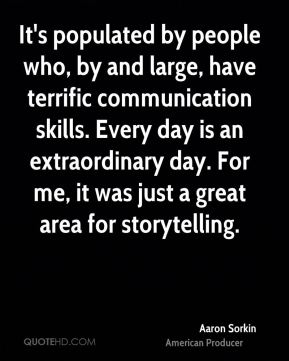 Aaron Sorkin - It's populated by people who, by and large, have terrific communication skills. Every day is an extraordinary day. For me, it was just a great area for storytelling.