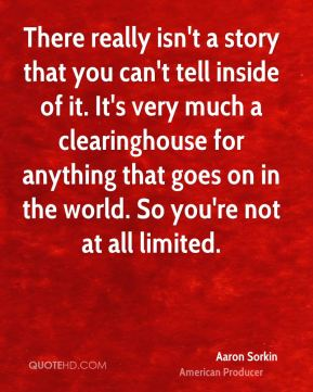 There really isn't a story that you can't tell inside of it. It's very much a clearinghouse for anything that goes on in the world. So you're not at all limited.