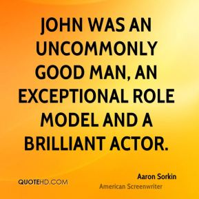 John was an uncommonly good man, an exceptional role model and a brilliant actor.