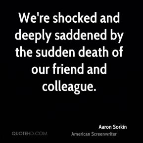Aaron Sorkin - We're shocked and deeply saddened by the sudden death of our friend and colleague.