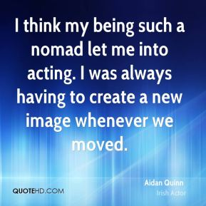 Aidan Quinn - I think my being such a nomad let me into acting. I was always having to create a new image whenever we moved.