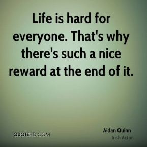 Life is hard for everyone. That's why there's such a nice reward at the end of it.