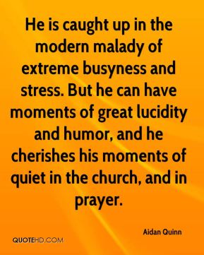 He is caught up in the modern malady of extreme busyness and stress. But he can have moments of great lucidity and humor, and he cherishes his moments of quiet in the church, and in prayer.