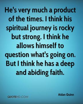 Aidan Quinn - He's very much a product of the times. I think his spiritual journey is rocky but strong. I think he allows himself to question what's going on. But I think he has a deep and abiding faith.