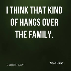 I think that kind of hangs over the family.