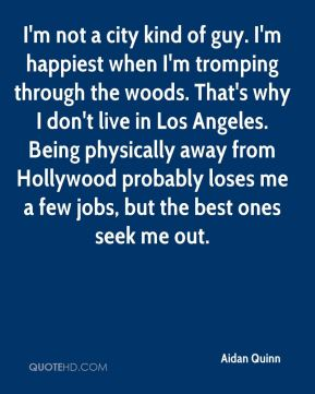 Aidan Quinn - I'm not a city kind of guy. I'm happiest when I'm tromping through the woods. That's why I don't live in Los Angeles. Being physically away from Hollywood probably loses me a few jobs, but the best ones seek me out.