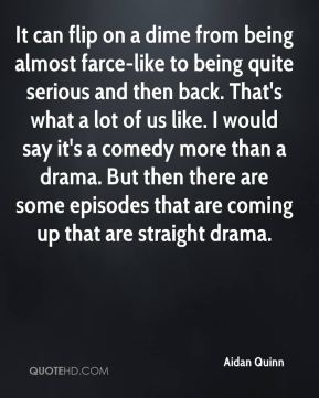 Aidan Quinn - It can flip on a dime from being almost farce-like to being quite serious and then back. That's what a lot of us like. I would say it's a comedy more than a drama. But then there are some episodes that are coming up that are straight drama.