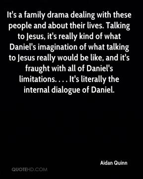It's a family drama dealing with these people and about their lives. Talking to Jesus, it's really kind of what Daniel's imagination of what talking to Jesus really would be like, and it's fraught with all of Daniel's limitations. . . . It's literally the internal dialogue of Daniel.