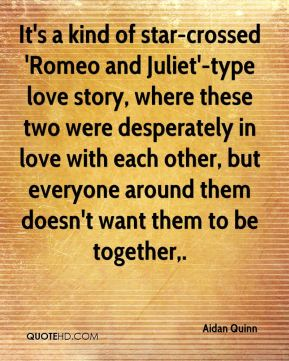 Aidan Quinn - It's a kind of star-crossed 'Romeo and Juliet'-type love story, where these two were desperately in love with each other, but everyone around them doesn't want them to be together.