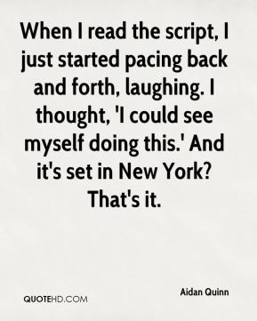 Aidan Quinn - When I read the script, I just started pacing back and forth, laughing. I thought, 'I could see myself doing this.' And it's set in New York? That's it.