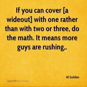 If you can cover [a wideout] with one rather than with two or three, do the math. It means more guys are rushing.