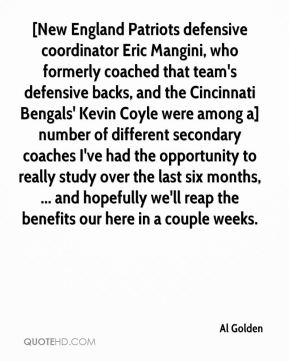 Al Golden - [New England Patriots defensive coordinator Eric Mangini, who formerly coached that team's defensive backs, and the Cincinnati Bengals' Kevin Coyle were among a] number of different secondary coaches I've had the opportunity to really study over the last six months, ... and hopefully we'll reap the benefits our here in a couple weeks.