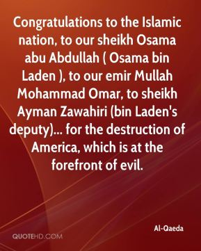 Al-Qaeda - Congratulations to the Islamic nation, to our sheikh Osama abu Abdullah ( Osama bin Laden ), to our emir Mullah Mohammad Omar, to sheikh Ayman Zawahiri (bin Laden's deputy)... for the destruction of America, which is at the forefront of evil.