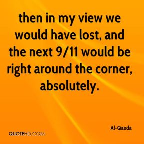 Al-Qaeda - then in my view we would have lost, and the next 9/11 would be right around the corner, absolutely.