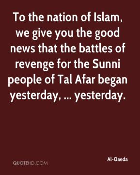 Al-Qaeda - To the nation of Islam, we give you the good news that the battles of revenge for the Sunni people of Tal Afar began yesterday, ... yesterday.
