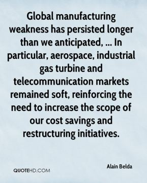 Alain Belda - Global manufacturing weakness has persisted longer than we anticipated, ... In particular, aerospace, industrial gas turbine and telecommunication markets remained soft, reinforcing the need to increase the scope of our cost savings and restructuring initiatives.