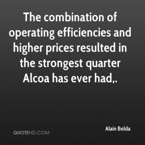Alain Belda - The combination of operating efficiencies and higher prices resulted in the strongest quarter Alcoa has ever had.