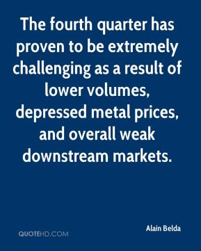 Alain Belda - The fourth quarter has proven to be extremely challenging as a result of lower volumes, depressed metal prices, and overall weak downstream markets.