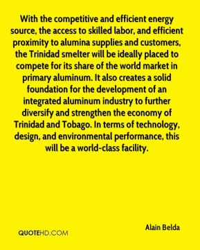 With the competitive and efficient energy source, the access to skilled labor, and efficient proximity to alumina supplies and customers, the Trinidad smelter will be ideally placed to compete for its share of the world market in primary aluminum. It also creates a solid foundation for the development of an integrated aluminum industry to further diversify and strengthen the economy of Trinidad and Tobago. In terms of technology, design, and environmental performance, this will be a world-class facility.