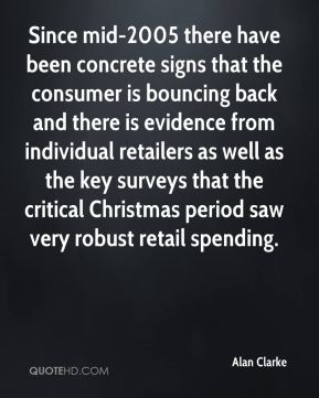 Since mid-2005 there have been concrete signs that the consumer is bouncing back and there is evidence from individual retailers as well as the key surveys that the critical Christmas period saw very robust retail spending.