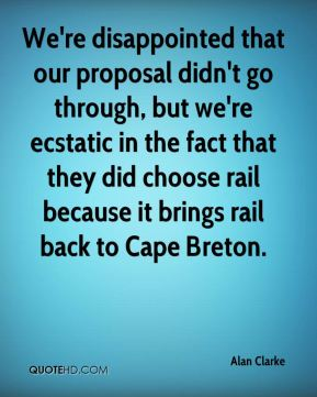 We're disappointed that our proposal didn't go through, but we're ecstatic in the fact that they did choose rail because it brings rail back to Cape Breton.