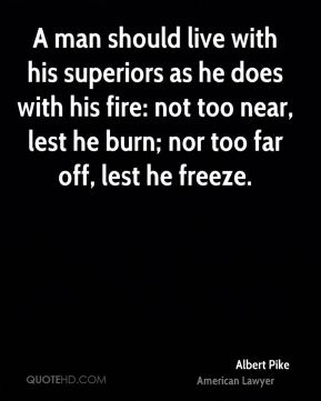 Albert Pike - A man should live with his superiors as he does with his fire: not too near, lest he burn; nor too far off, lest he freeze.