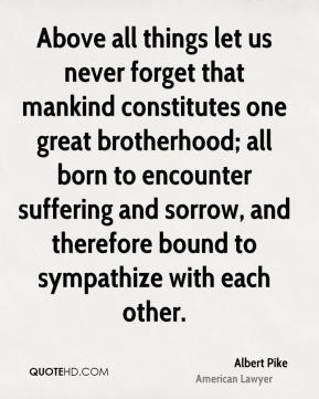 Albert Pike - Above all things let us never forget that mankind constitutes one great brotherhood; all born to encounter suffering and sorrow, and therefore bound to sympathize with each other.