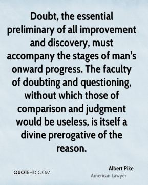 Albert Pike - Doubt, the essential preliminary of all improvement and discovery, must accompany the stages of man's onward progress. The faculty of doubting and questioning, without which those of comparison and judgment would be useless, is itself a divine prerogative of the reason.