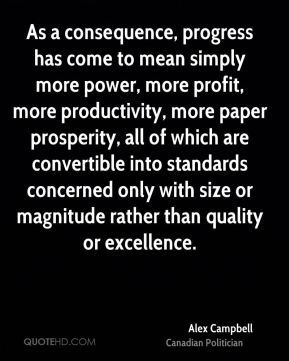 Alex Campbell - As a consequence, progress has come to mean simply more power, more profit, more productivity, more paper prosperity, all of which are convertible into standards concerned only with size or magnitude rather than quality or excellence.