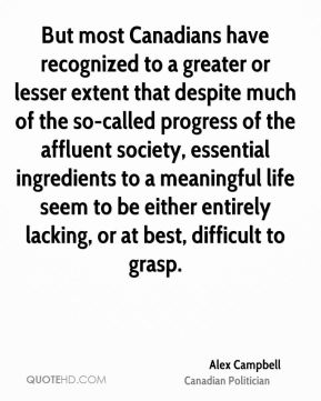 Alex Campbell - But most Canadians have recognized to a greater or lesser extent that despite much of the so-called progress of the affluent society, essential ingredients to a meaningful life seem to be either entirely lacking, or at best, difficult to grasp.