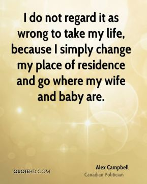 I do not regard it as wrong to take my life, because I simply change my place of residence and go where my wife and baby are.