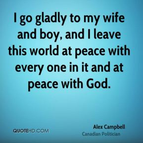 I go gladly to my wife and boy, and I leave this world at peace with every one in it and at peace with God.