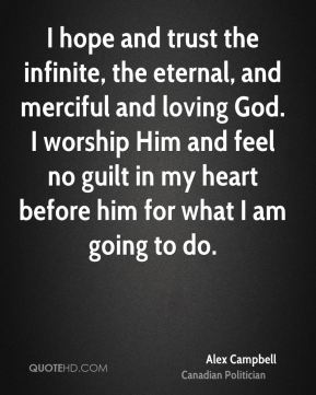 I hope and trust the infinite, the eternal, and merciful and loving God. I worship Him and feel no guilt in my heart before him for what I am going to do.