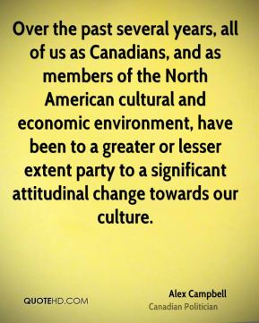Alex Campbell - Over the past several years, all of us as Canadians, and as members of the North American cultural and economic environment, have been to a greater or lesser extent party to a significant attitudinal change towards our culture.