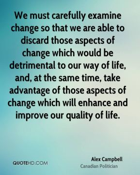 Alex Campbell - We must carefully examine change so that we are able to discard those aspects of change which would be detrimental to our way of life, and, at the same time, take advantage of those aspects of change which will enhance and improve our quality of life.
