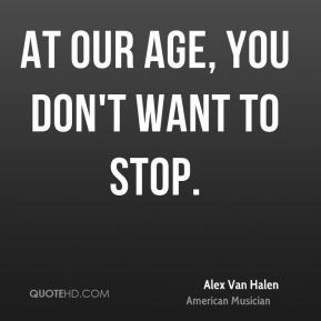 At our age, you don't want to stop.