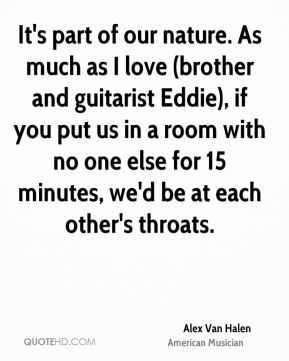 Alex Van Halen - It's part of our nature. As much as I love (brother and guitarist Eddie), if you put us in a room with no one else for 15 minutes, we'd be at each other's throats.