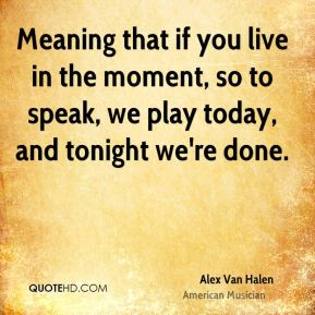 Alex Van Halen - Meaning that if you live in the moment, so to speak, we play today, and tonight we're done.
