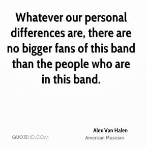 Whatever our personal differences are, there are no bigger fans of this band than the people who are in this band.